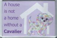 'A House Is Not A Home..' Cavalier Fridge Magnet